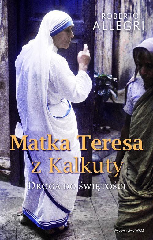 Matka Teresa z Kalkuty. Droga do świętości