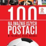 PZPN 100 najważniejszych postaci w polskiej piłce nożnej