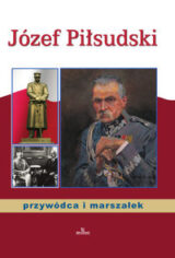 Józef Piłsudski przywódca i marszałek