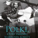Polki, które zmieniły wizerunek kobiety. Historia 10 niezwykłych Polek