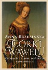 Książka Córki Wawelu. Opowieść o jagiellońskich królewnach