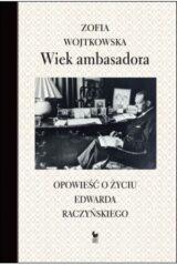 Książka Wiek ambasadora. Opowieść o życiu Edwarda Raczyńskiego