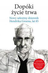 Książka Dopóki życie trwa. Nowy sekretny dziennik Hendrika Groena, lat 85