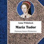 Maria Tudor. Pierwsza królowa Anglii