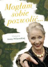 Mogłam sobie pozwolić. Biografia Anny Milewskiej