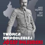 Twórca Niepodległej. Józef Piłsudski 1867-1935