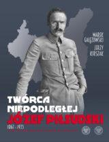 Książka Twórca Niepodległej. Józef Piłsudski 1867-1935