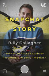 Snapchat Story. Sukces twórcy Snapchata i rewolucja w social mediach