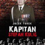 Kapitan Stefan Kulig. Żołnierz Wyklęty Niezłomny