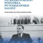 Od krakowskiego Podgórza po warszawskie salony. Historia kariery politycznej Kazimierza Rusinka