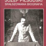 Józef Piłsudski. Sfałszowana biografia