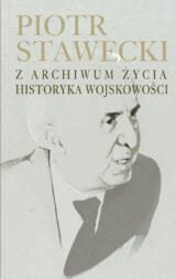 Piotr Stawecki. Z archiwum życia historyka wojskowości