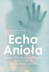 Książka Echa Anioła. Niezwykła historia chłopca, który widział, mimo utraty wzroku