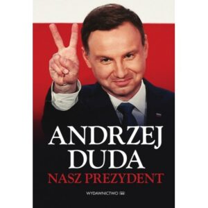 Andrzej Duda. Nasz Prezydent