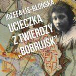 """Józefa Lis-Błońska. Ucieczka z Twierdzy """"Bobrujsk"""""""