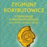 Zygmunt Korybutowicz Litewski Książę w Husyckich Czechach (ok. 1395 – wrzesień 1435)