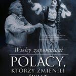 Wielcy zapomniani Polacy, którzy zmienili świat. Część 2