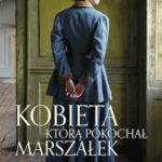 Kobieta, którą pokochał Marszałek. Opowieść o Oli Piłsudskiej