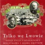 Tylko we Lwowie. Dzieje życia i działalności Mieczysława i Adama Sołtysów