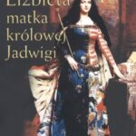 Elżbieta. Matka Królowej Jadwigi