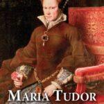 Maria Tudor. Pierwsza królowa