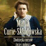 Maria Curie-Skłodowska. Złodziejka mężów. Życie i miłości