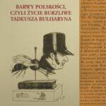 Barwy polskości, czyli życie burzliwe Tadeusza Bułharyna