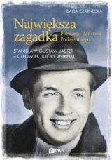 Największa zagadka Polskiego Państwa Podziemnego. Stanisław Gustaw Jaster – człowiek, który zniknął
