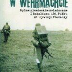 Polak w Wehrmachcie. Byłem niemieckim żołnierzem I Batalionu 190 Pułku 62 Dywizji Piechoty