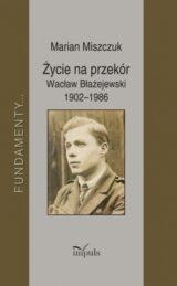 Życie na przekór. Wacław Błażejewski 1902–1986
