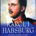 Karol I Habsburg. Chrześcijański cesarz końca monarchii