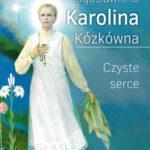 Błogosławiona Karolina Kózkówna. Czyste serce