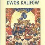 Dwór kalifów. Powstanie i upadek najpotężniejszej dynastii świata muzułmańskiego