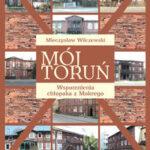 Mój Toruń. Wspomnienia chłopaka z Mokrego