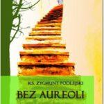 Bez aureoli IV. Postacie niezwykłe, godne podziwu i naśladowania