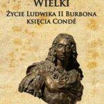 Kondeusz Wielki. Życie Ludwika II Burbona księcia Condé