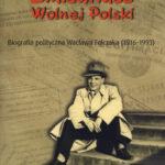 Emisariusz Wolnej Polski. Biografia polityczna Wacława Felczaka (1916-1993)