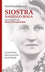 Książka Siostra naszego Boga. Niezwykła historia Hanny Chrzanowskiej