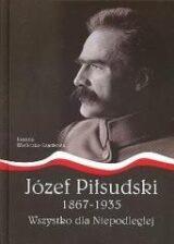 Józef Piłsudski 1867-1935. Wszystko dla Niepodległej