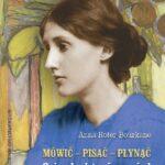 Mówić pisać płynąć. O życiu i twórczości Virginii Woolf