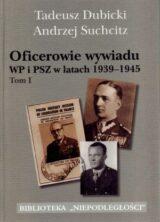Oficerowie wywiadu WP i PSZ w latach 1939-1945. Tom 1