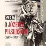 Mundur na nim szary... Rzecz o Józefie Piłsudskim (1867-1935)