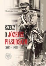 Mundur na nim szary… Rzecz o Józefie Piłsudskim (1867-1935)