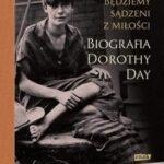 Będziemy sądzeni z miłości. Biografia Dorothy Day