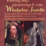 Wierny mąż niewiernych żon. Władysław Jagiełło