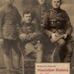 Stanisław Białata z Kotlin. Bohaterstwo żołnierzy 1 Pułku Piechoty Legionów