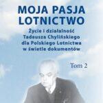 Moja pasja lotnictwo. Życie i działalność Tadeusza Chylińskiego dla Polskiego Lotnictwa w świetle dokumentów. Tom 2