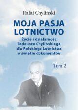 Książka Moja pasja lotnictwo. Życie i działalność Tadeusza Chylińskiego dla Polskiego Lotnictwa w świetle dokumentów. Tom 2