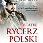 Ostatni rycerz Polski. Rzecz o osobowości generała Józefa Hallera