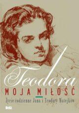 Książka Teodora, moja miłość. Życie codzienne Jana i Teodory Matejków